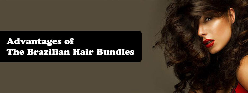 Advantages of The Brazilian Hair Bundles
